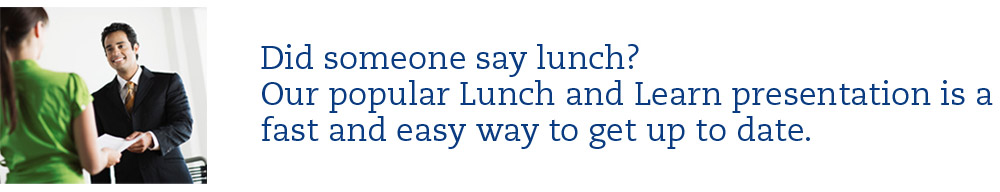Did someone say lunch? Our popular Lunch and Learn presentation is a fast and easy way to get up to date.